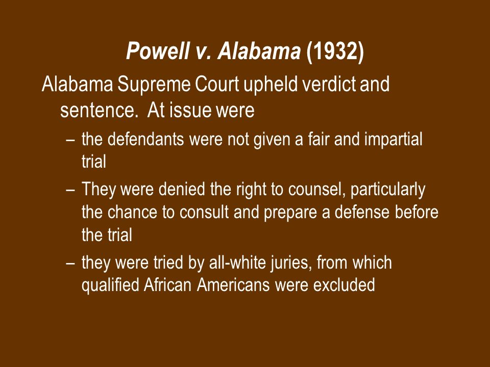 Powell v. Alabama (1932) Alabama Supreme Court upheld verdict and sentence. At issue were –the defendants were not given a fair and impartial trial –T