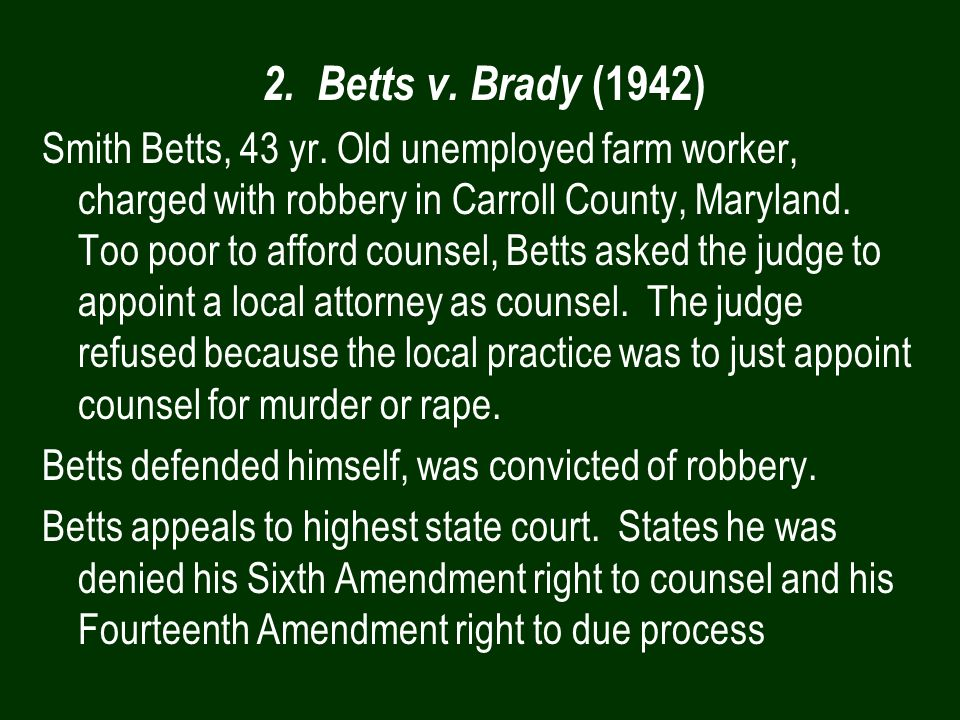 2. Betts v. Brady (1942) Smith Betts, 43 yr. Old unemployed farm worker, charged with robbery in Carroll County, Maryland. Too poor to afford counsel,
