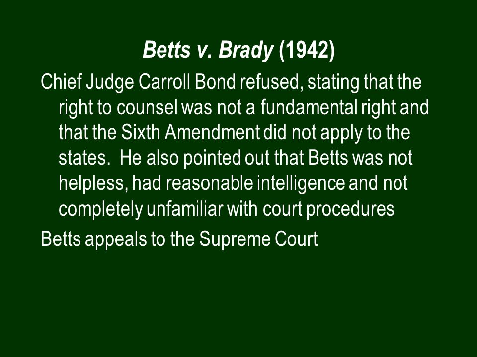 Betts v. Brady (1942) Chief Judge Carroll Bond refused, stating that the right to counsel was not a fundamental right and that the Sixth Amendment did