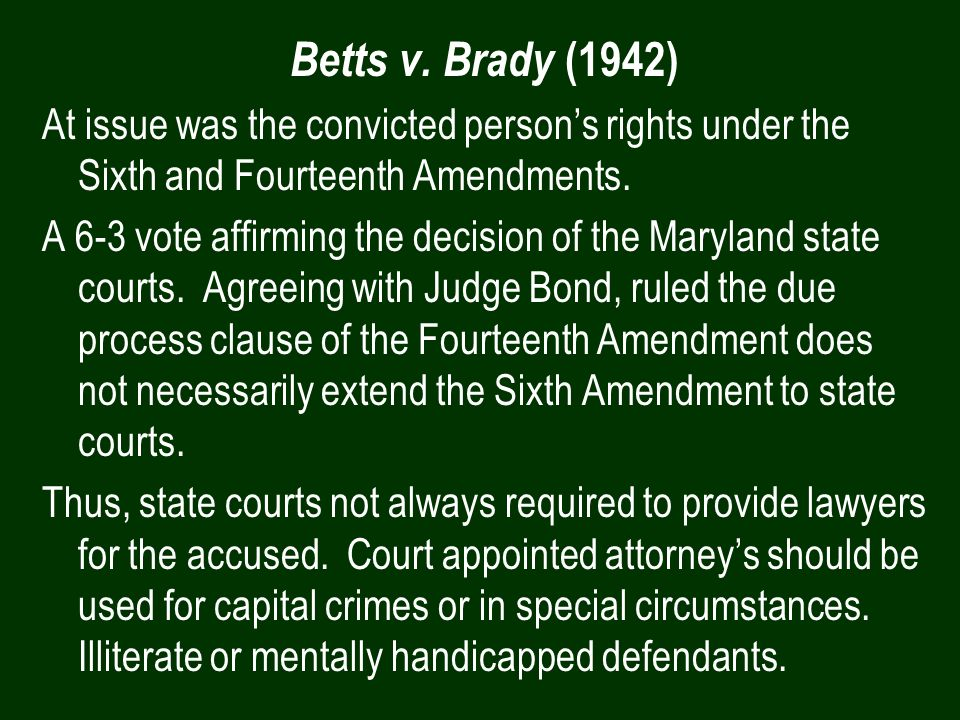 Betts v. Brady (1942) At issue was the convicted persons rights under the Sixth and Fourteenth Amendments. A 6-3 vote affirming the decision of the Ma