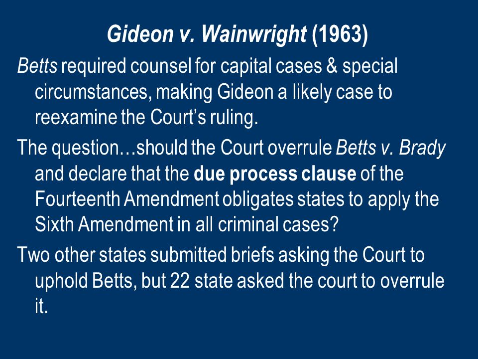 Gideon v. Wainwright (1963) Betts required counsel for capital cases & special circumstances, making Gideon a likely case to reexamine the Courts ruli