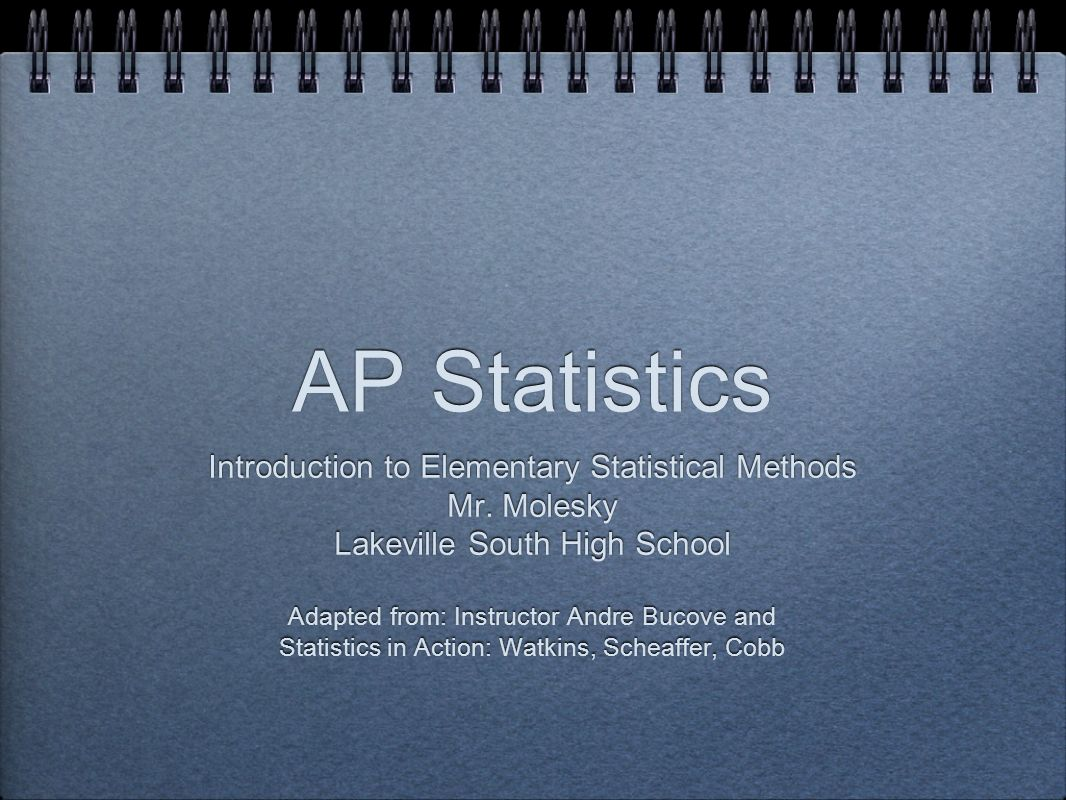 AP Statistics Introduction to Elementary Statistical Methods Mr. Molesky Lakeville South High School Adapted from: Instructor Andre Bucove and Statist