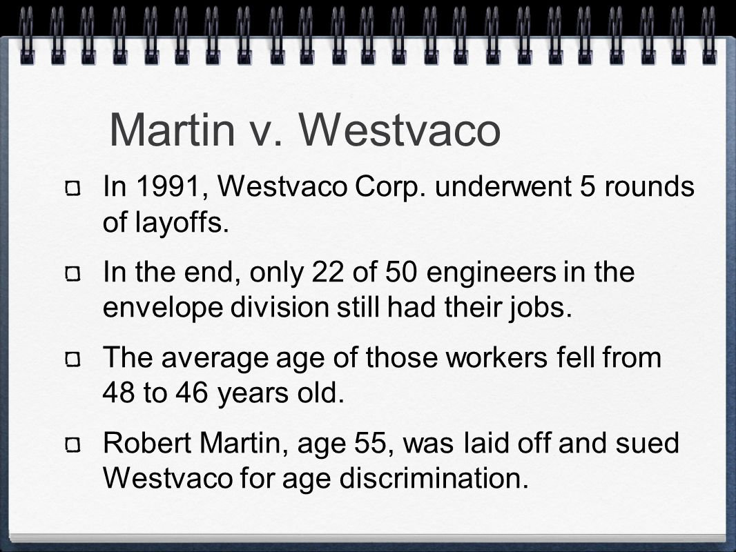 Martin v. Westvaco In 1991, Westvaco Corp. underwent 5 rounds of layoffs. In the end, only 22 of 50 engineers in the envelope division still had their