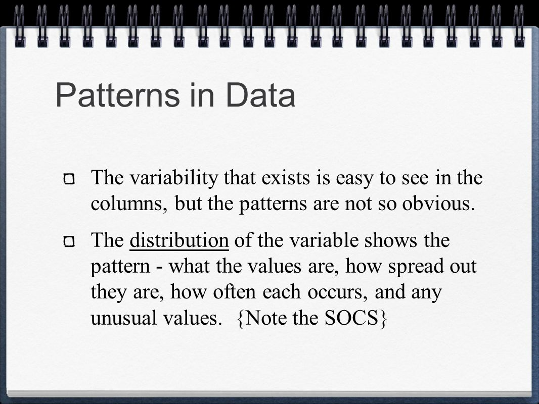 Patterns in Data The variability that exists is easy to see in the columns, but the patterns are not so obvious. The distribution of the variable show