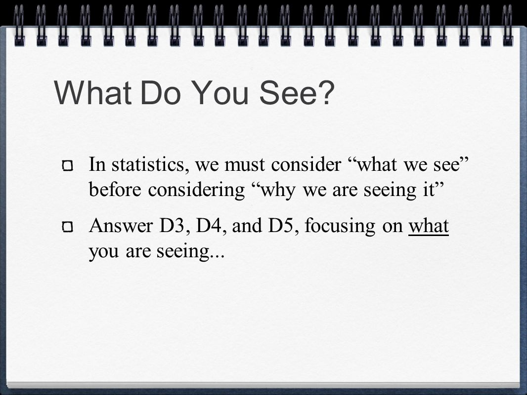 What Do You See? In statistics, we must consider what we see before considering why we are seeing it Answer D3, D4, and D5, focusing on what you are s