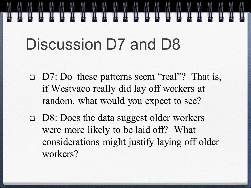 Discussion D7 and D8 D7: Do these patterns seem real? That is, if Westvaco really did lay off workers at random, what would you expect to see? D8: Doe