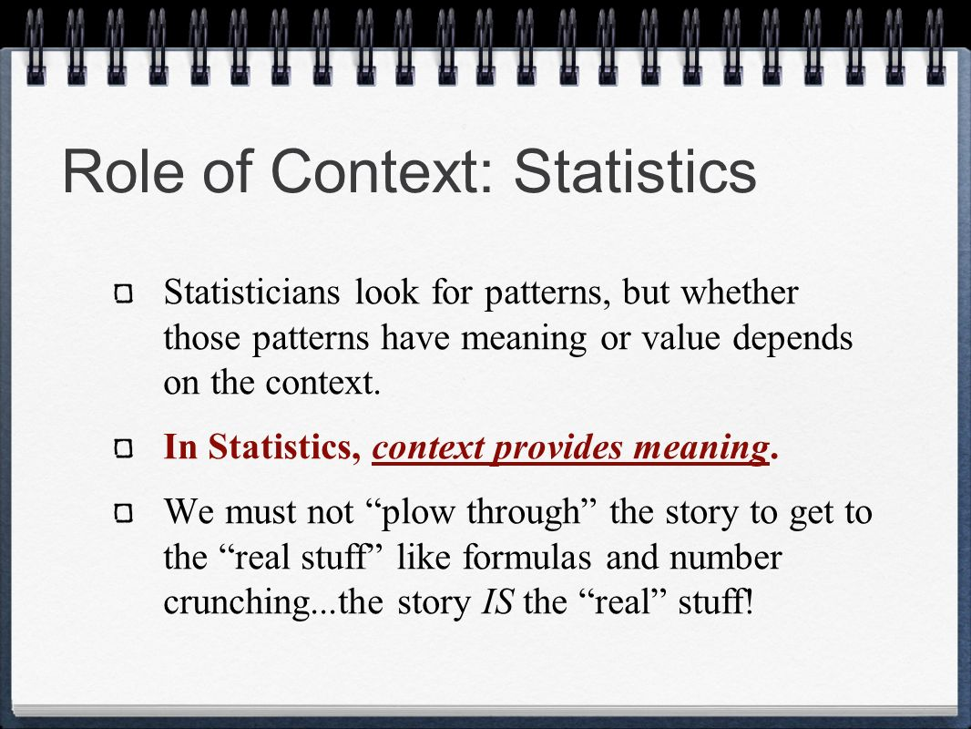 Role of Context: Statistics Statisticians look for patterns, but whether those patterns have meaning or value depends on the context. In Statistics, c