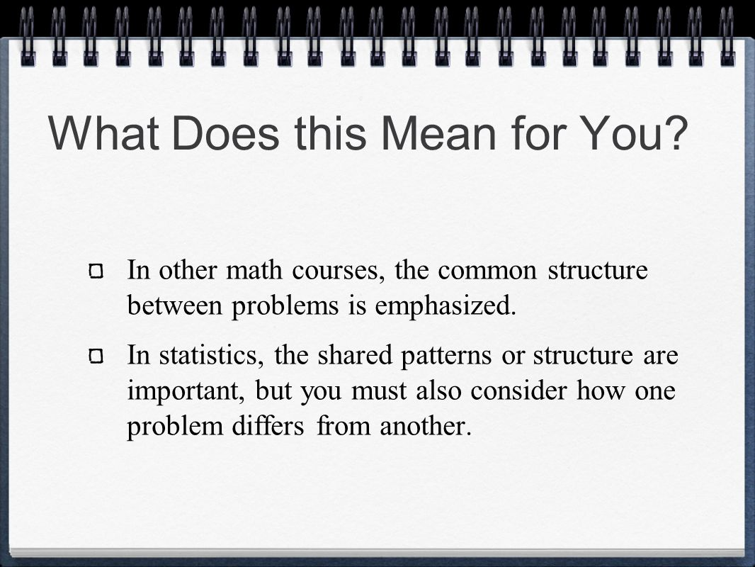 What Does this Mean for You? In other math courses, the common structure between problems is emphasized. In statistics, the shared patterns or structu