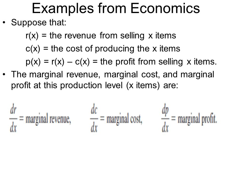 Examples from Economics Suppose that: r(x) = the revenue from selling x items c(x) = the cost of producing the x items p(x) = r(x) – c(x) = the profit