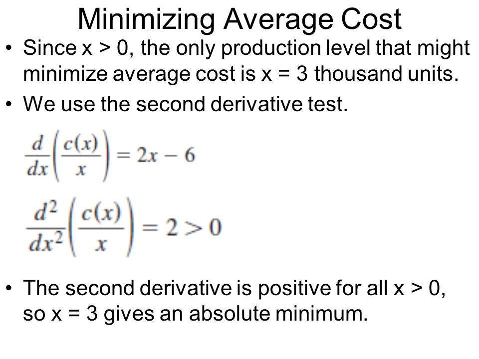 Minimizing Average Cost Since x > 0, the only production level that might minimize average cost is x = 3 thousand units. We use the second derivative