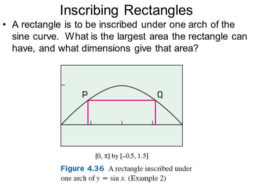 Inscribing Rectangles A rectangle is to be inscribed under one arch of the sine curve. What is the largest area the rectangle can have, and what dimen