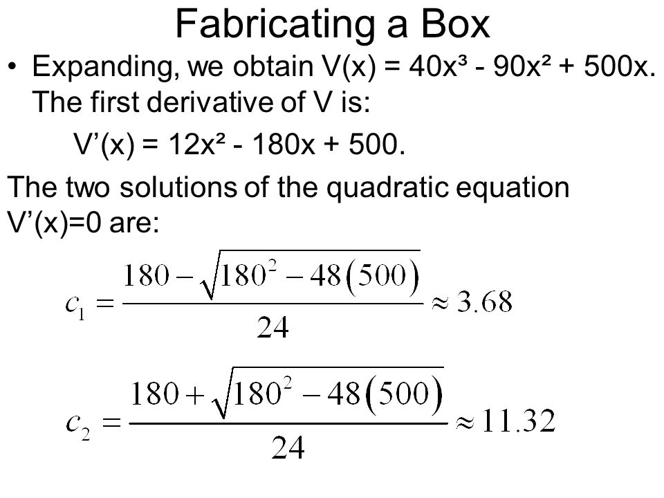Fabricating a Box Expanding, we obtain V(x) = 40x³ - 90x² + 500x. The first derivative of V is: V(x) = 12x² - 180x + 500. The two solutions of the qua