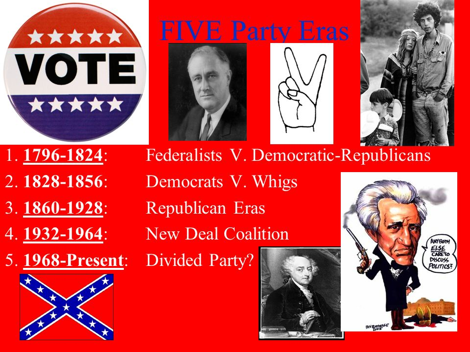 FIVE Party Eras 1. 1796-1824: Federalists V. Democratic-Republicans 2. 1828-1856: Democrats V. Whigs 3. 1860-1928: Republican Eras 4. 1932-1964: New D