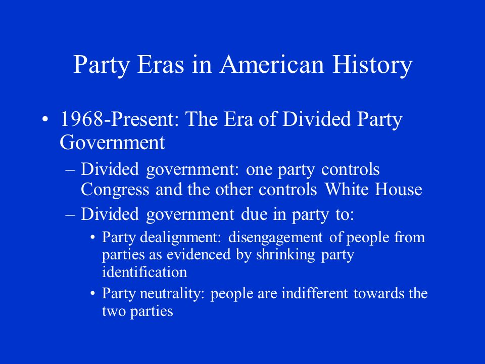Party Eras in American History 1968-Present: The Era of Divided Party Government –Divided government: one party controls Congress and the other contro