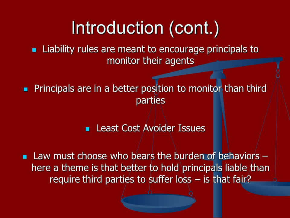 Introduction (cont.) Liability rules are meant to encourage principals to monitor their agents Liability rules are meant to encourage principals to monitor their agents Principals are in a better position to monitor than third parties Principals are in a better position to monitor than third parties Least Cost Avoider Issues Least Cost Avoider Issues Law must choose who bears the burden of behaviors – here a theme is that better to hold principals liable than require third parties to suffer loss – is that fair.