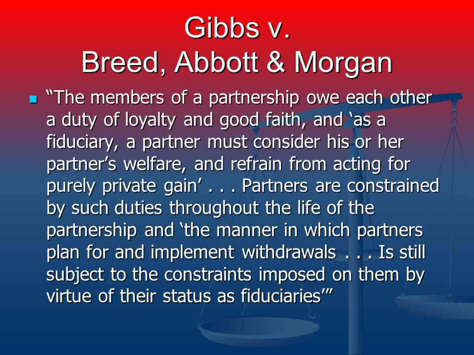 Gibbs v. Breed, Abbott & Morgan The members of a partnership owe each other a duty of loyalty and good faith, and as a fiduciary, a partner must consi