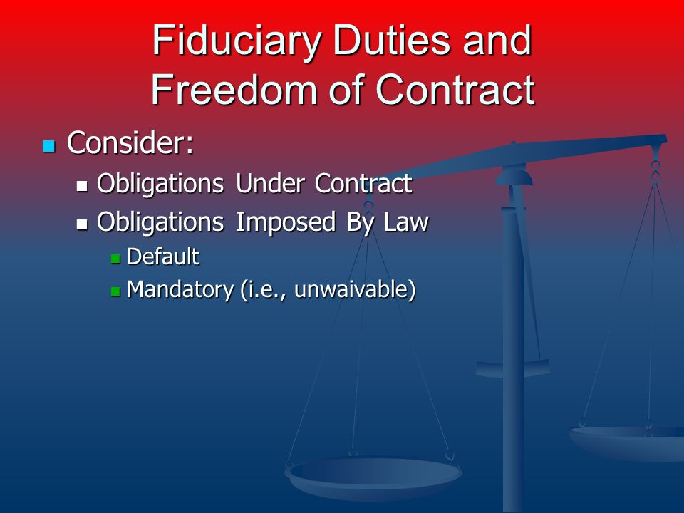 Fiduciary Duties and Freedom of Contract Consider: Consider: Obligations Under Contract Obligations Under Contract Obligations Imposed By Law Obligations Imposed By Law Default Default Mandatory (i.e., unwaivable) Mandatory (i.e., unwaivable)