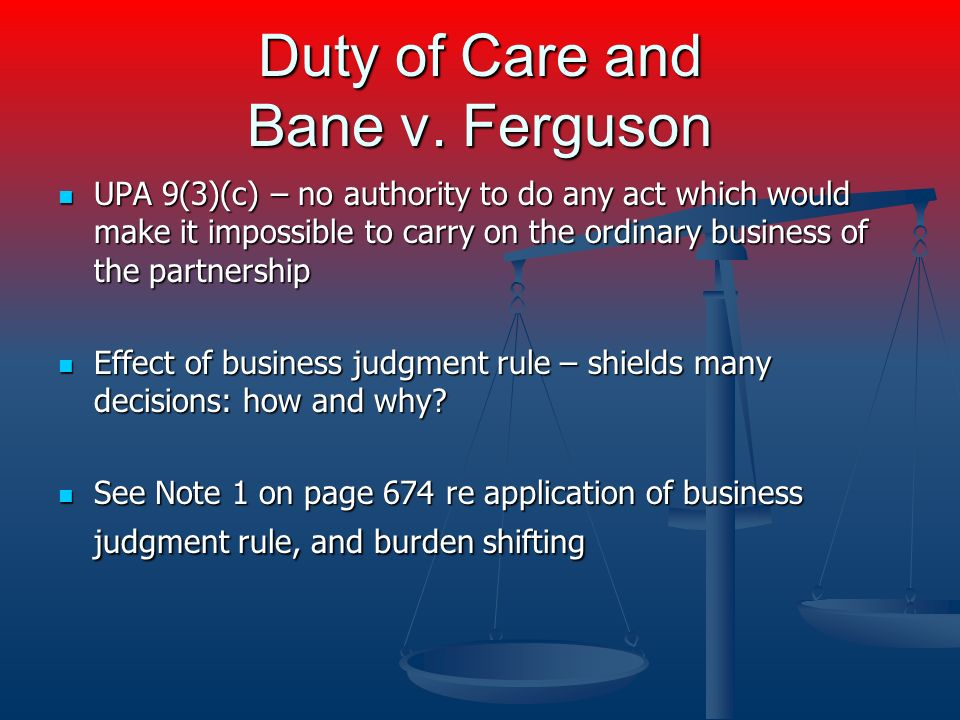 Duty of Care and Bane v. Ferguson UPA 9(3)(c) – no authority to do any act which would make it impossible to carry on the ordinary business of the par