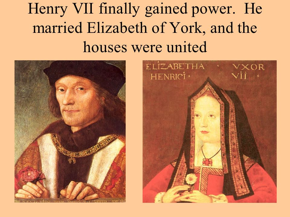 Henry VII finally gained power. He married Elizabeth of York, and the houses were united