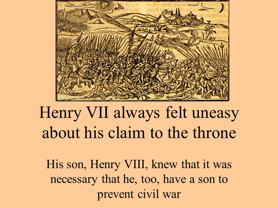 Henry VII always felt uneasy about his claim to the throne His son, Henry VIII, knew that it was necessary that he, too, have a son to prevent civil war
