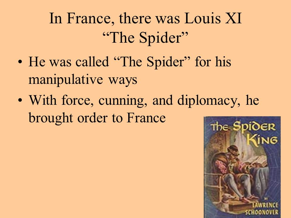 In France, there was Louis XI The Spider He was called The Spider for his manipulative ways With force, cunning, and diplomacy, he brought order to France