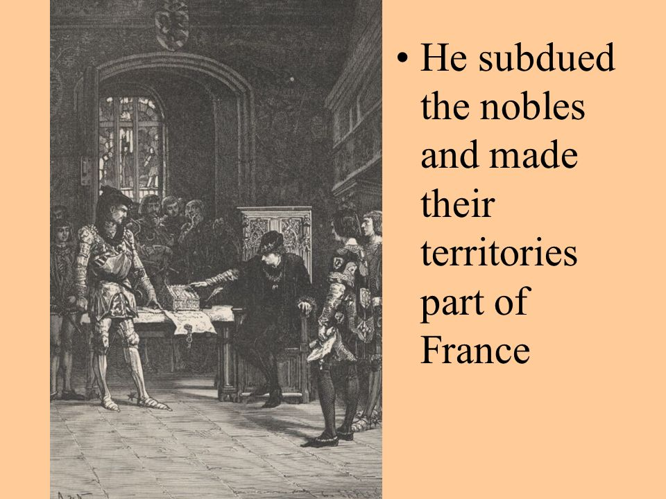 He subdued the nobles and made their territories part of France