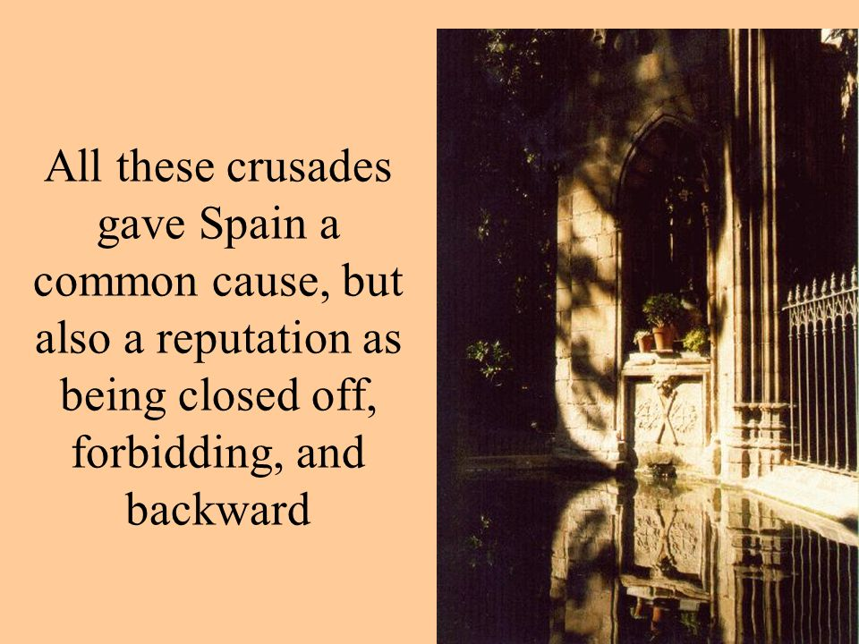 All these crusades gave Spain a common cause, but also a reputation as being closed off, forbidding, and backward