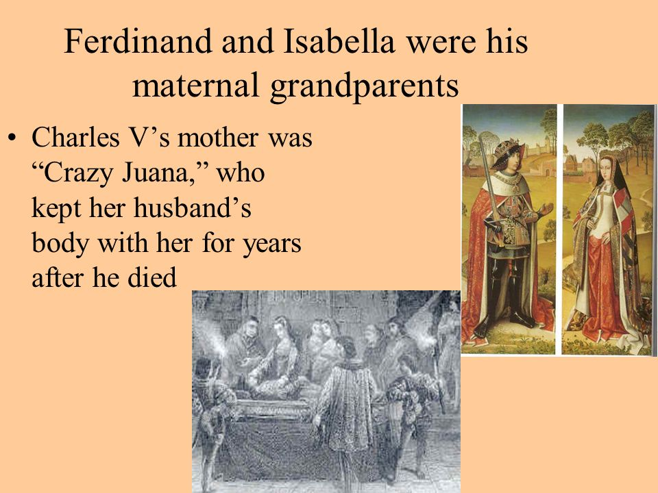 Ferdinand and Isabella were his maternal grandparents Charles Vs mother was Crazy Juana, who kept her husbands body with her for years after he died