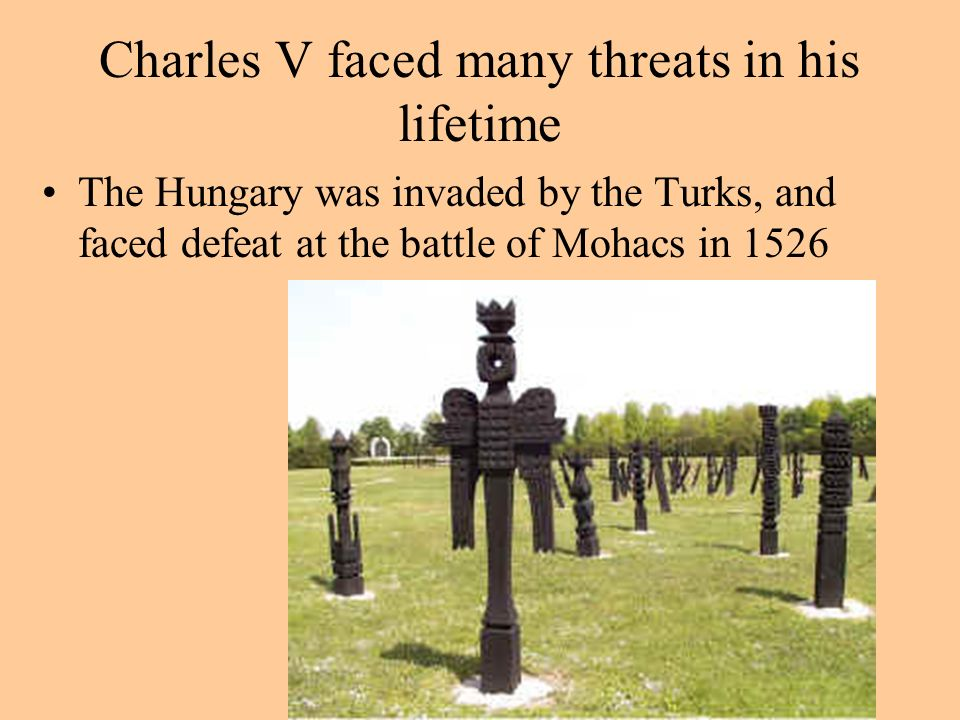 Charles V faced many threats in his lifetime The Hungary was invaded by the Turks, and faced defeat at the battle of Mohacs in 1526