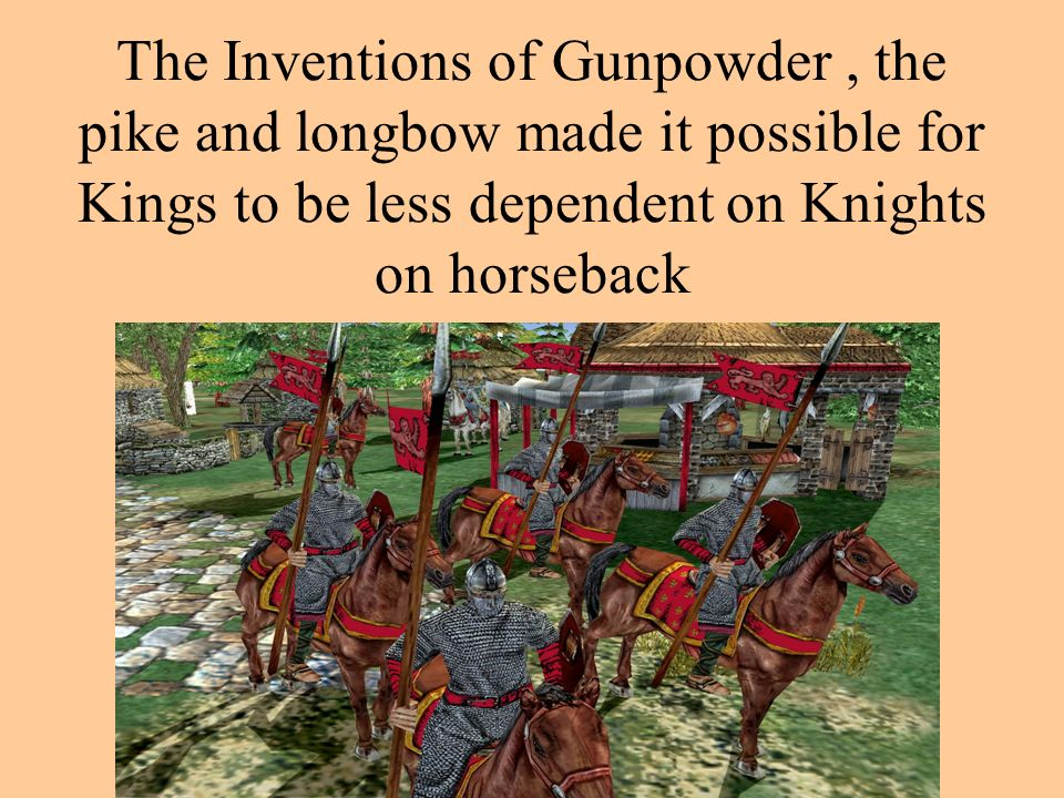 The Inventions of Gunpowder, the pike and longbow made it possible for Kings to be less dependent on Knights on horseback