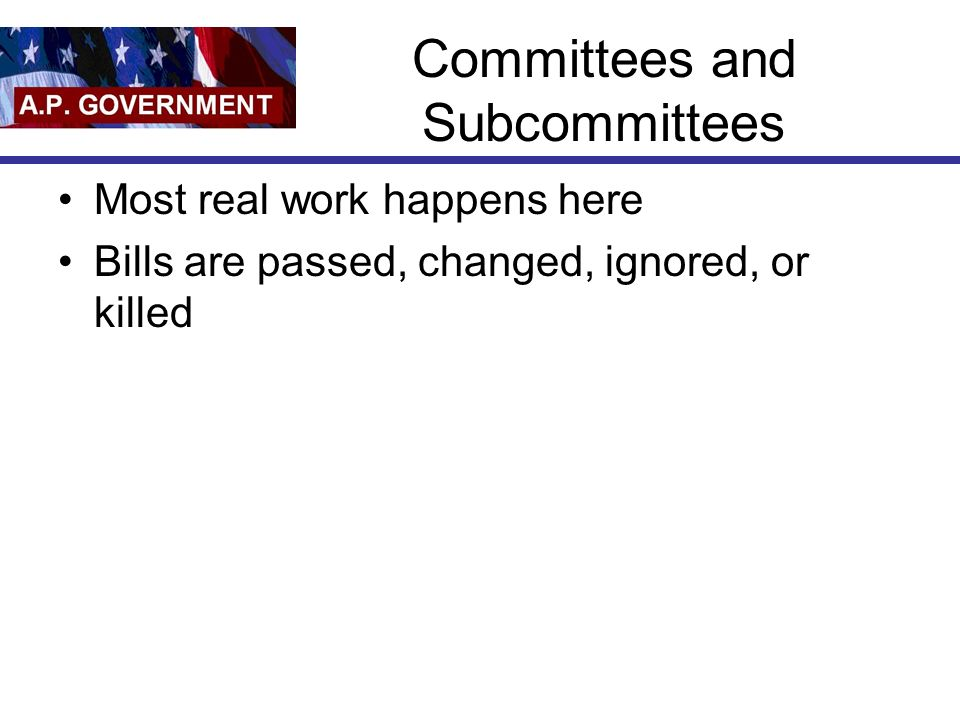 Committees and Subcommittees Most real work happens here Bills are passed, changed, ignored, or killed