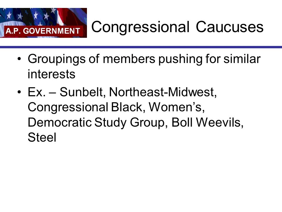 Congressional Caucuses Groupings of members pushing for similar interests Ex. – Sunbelt, Northeast-Midwest, Congressional Black, Womens, Democratic St