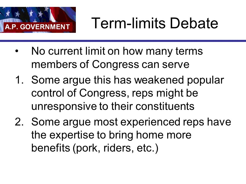 Term-limits Debate No current limit on how many terms members of Congress can serve 1.Some argue this has weakened popular control of Congress, reps m
