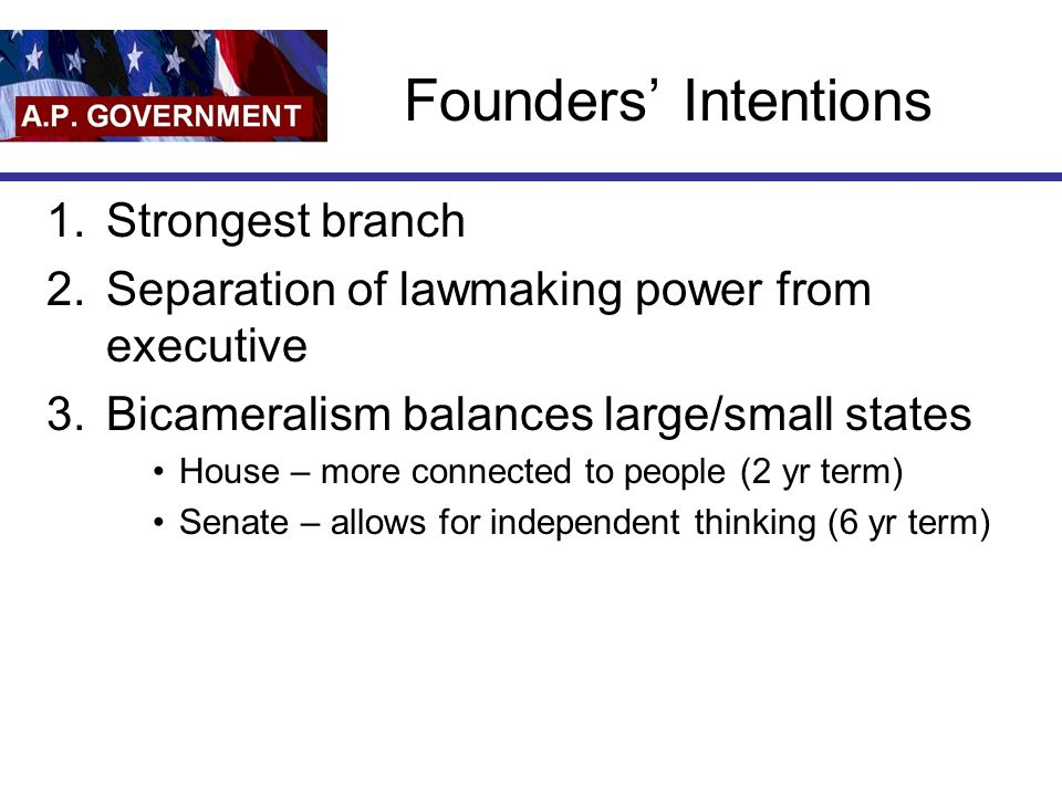 Founders Intentions 1.Strongest branch 2.Separation of lawmaking power from executive 3.Bicameralism balances large/small states House – more connecte