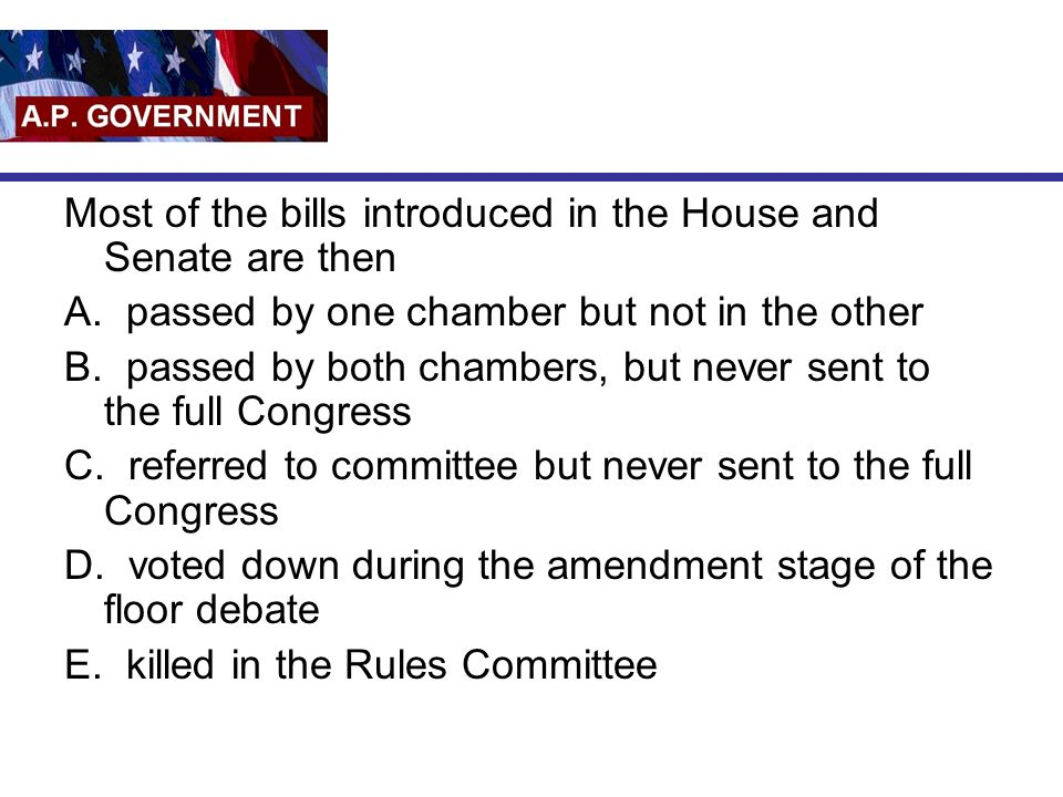 Most of the bills introduced in the House and Senate are then A. passed by one chamber but not in the other B. passed by both chambers, but never sent