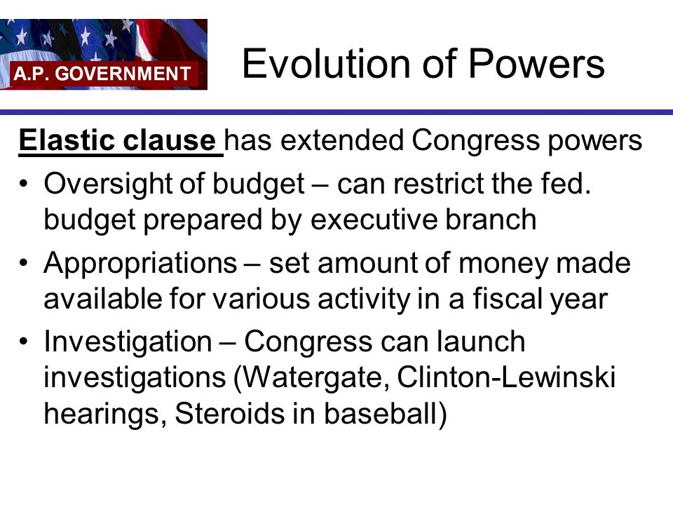 Evolution of Powers Elastic clause has extended Congress powers Oversight of budget – can restrict the fed. budget prepared by executive branch Approp