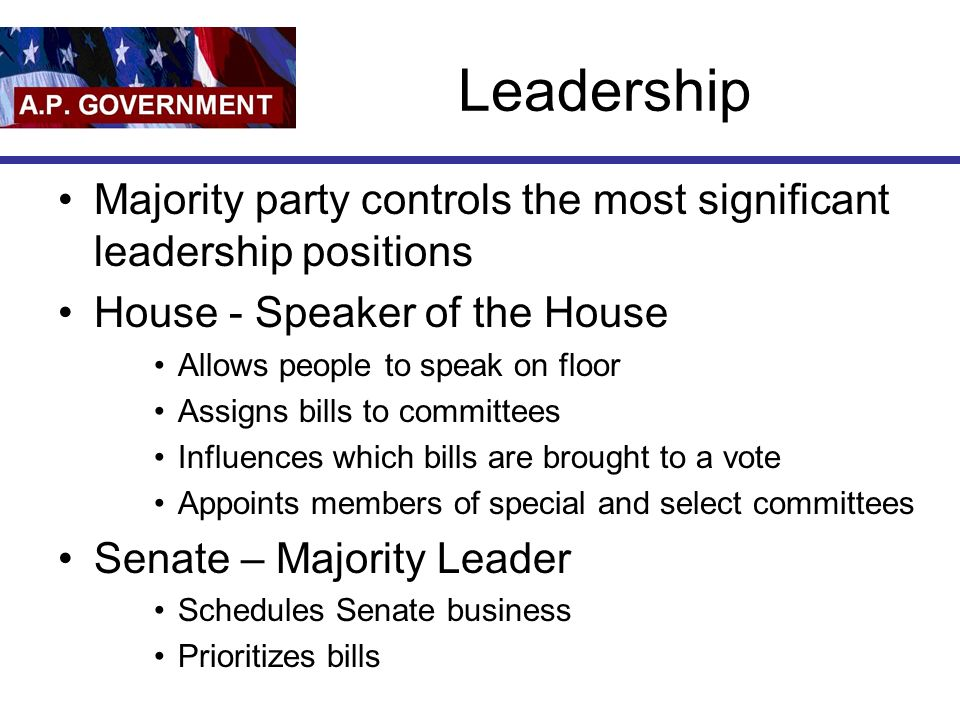 Leadership Majority party controls the most significant leadership positions House - Speaker of the House Allows people to speak on floor Assigns bill