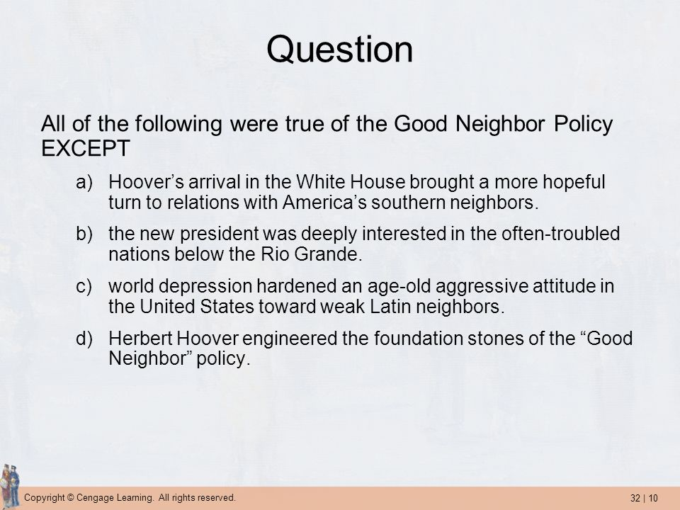 32 | 10 Copyright © Cengage Learning. All rights reserved. Question All of the following were true of the Good Neighbor Policy EXCEPT a)Hoovers arriva