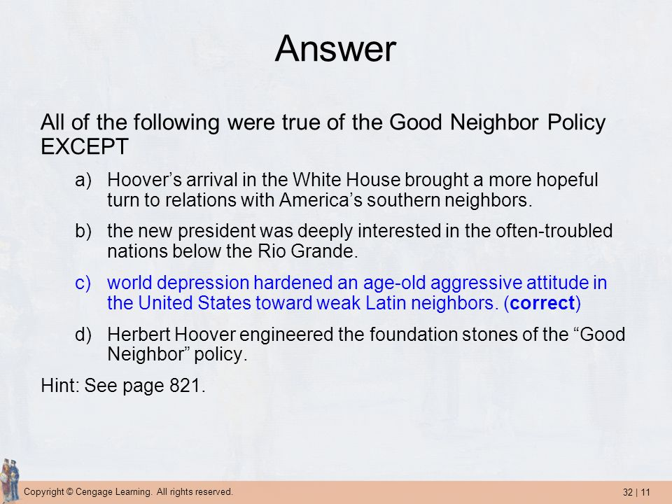 32 | 11 Copyright © Cengage Learning. All rights reserved. Answer All of the following were true of the Good Neighbor Policy EXCEPT a)Hoovers arrival
