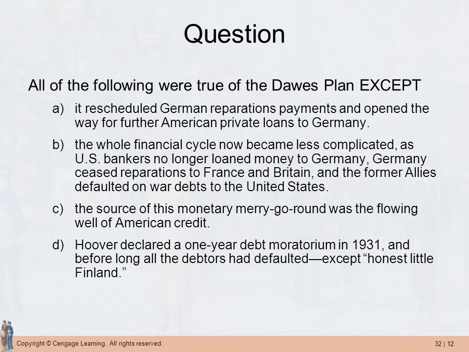 32 | 12 Copyright © Cengage Learning. All rights reserved. Question All of the following were true of the Dawes Plan EXCEPT a)it rescheduled German re