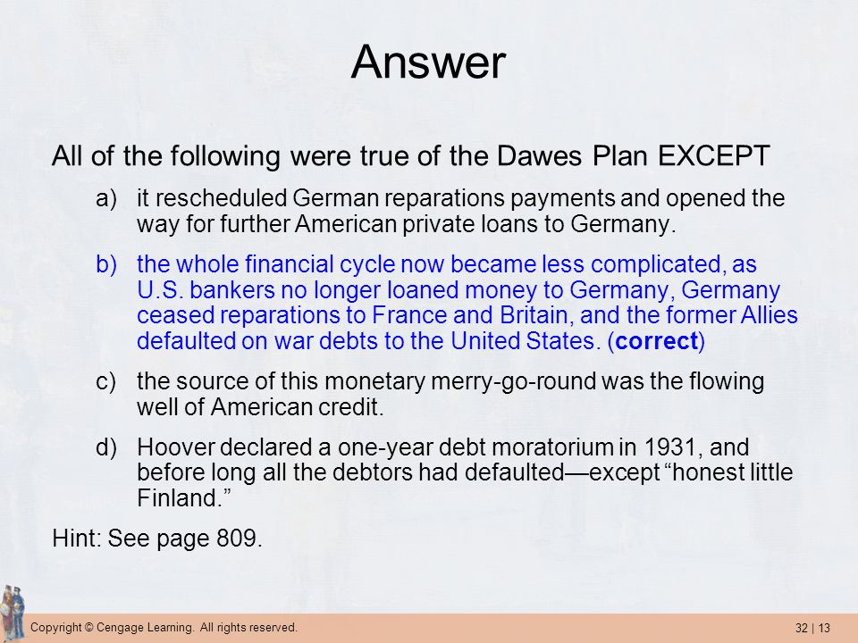 32 | 13 Copyright © Cengage Learning. All rights reserved. Answer All of the following were true of the Dawes Plan EXCEPT a)it rescheduled German repa