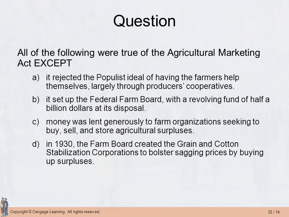 32 | 14 Copyright © Cengage Learning. All rights reserved. Question All of the following were true of the Agricultural Marketing Act EXCEPT a)it rejec