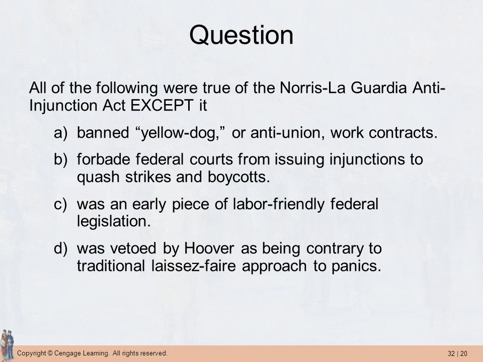 32 | 20 Copyright © Cengage Learning. All rights reserved. Question All of the following were true of the Norris-La Guardia Anti- Injunction Act EXCEP