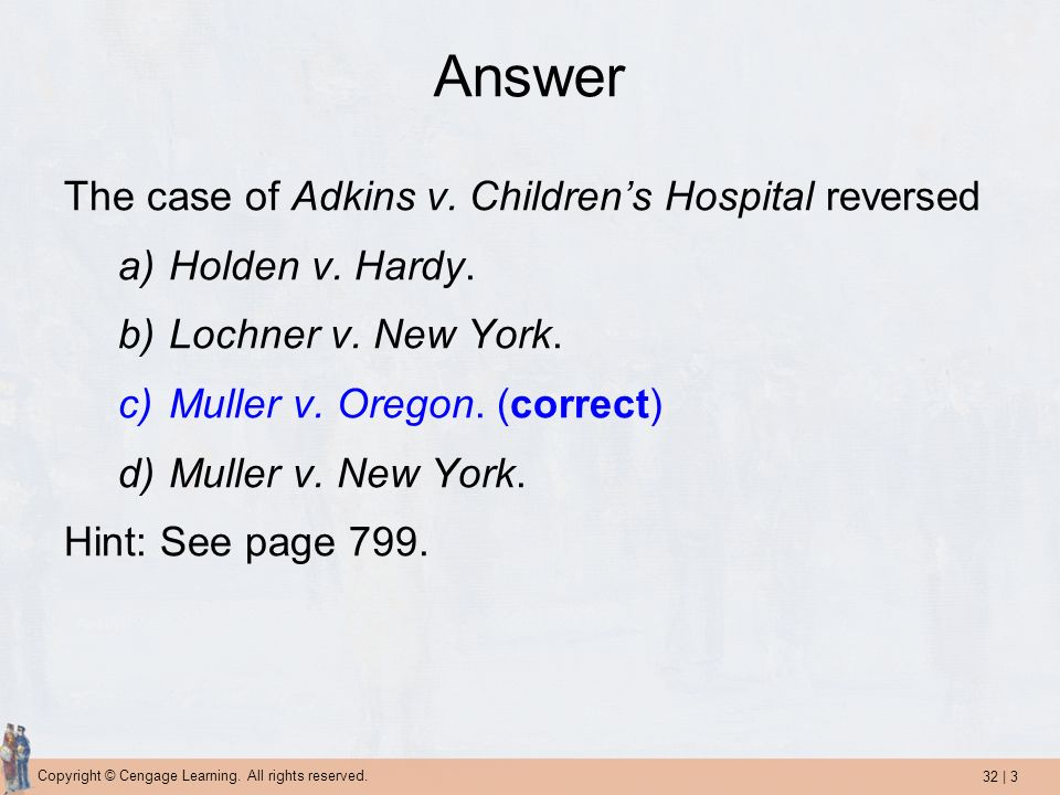 32 | 3 Copyright © Cengage Learning. All rights reserved. Answer The case of Adkins v. Childrens Hospital reversed a)Holden v. Hardy. b)Lochner v. New