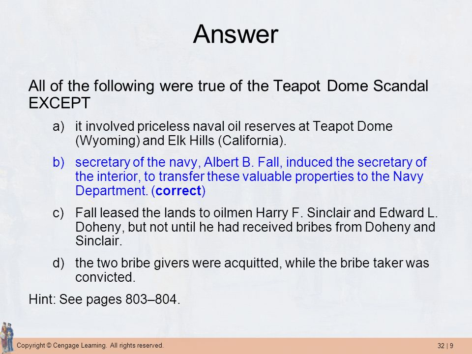32 | 9 Copyright © Cengage Learning. All rights reserved. Answer All of the following were true of the Teapot Dome Scandal EXCEPT a)it involved pricel