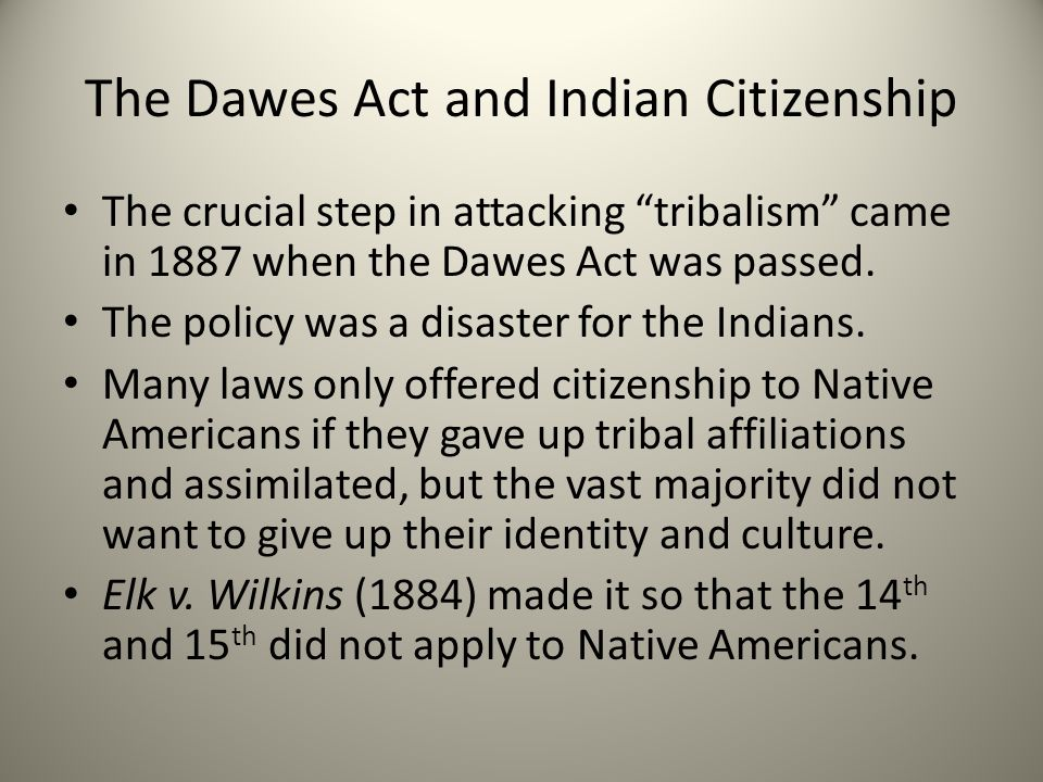 The Dawes Act and Indian Citizenship The crucial step in attacking tribalism came in 1887 when the Dawes Act was passed.