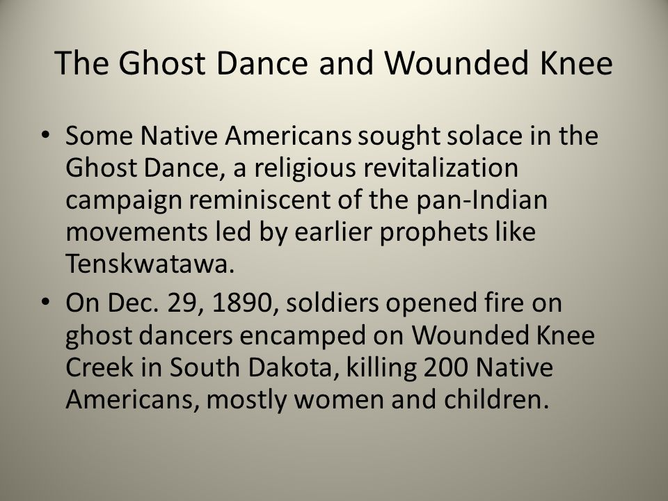 The Ghost Dance and Wounded Knee Some Native Americans sought solace in the Ghost Dance, a religious revitalization campaign reminiscent of the pan-Indian movements led by earlier prophets like Tenskwatawa.