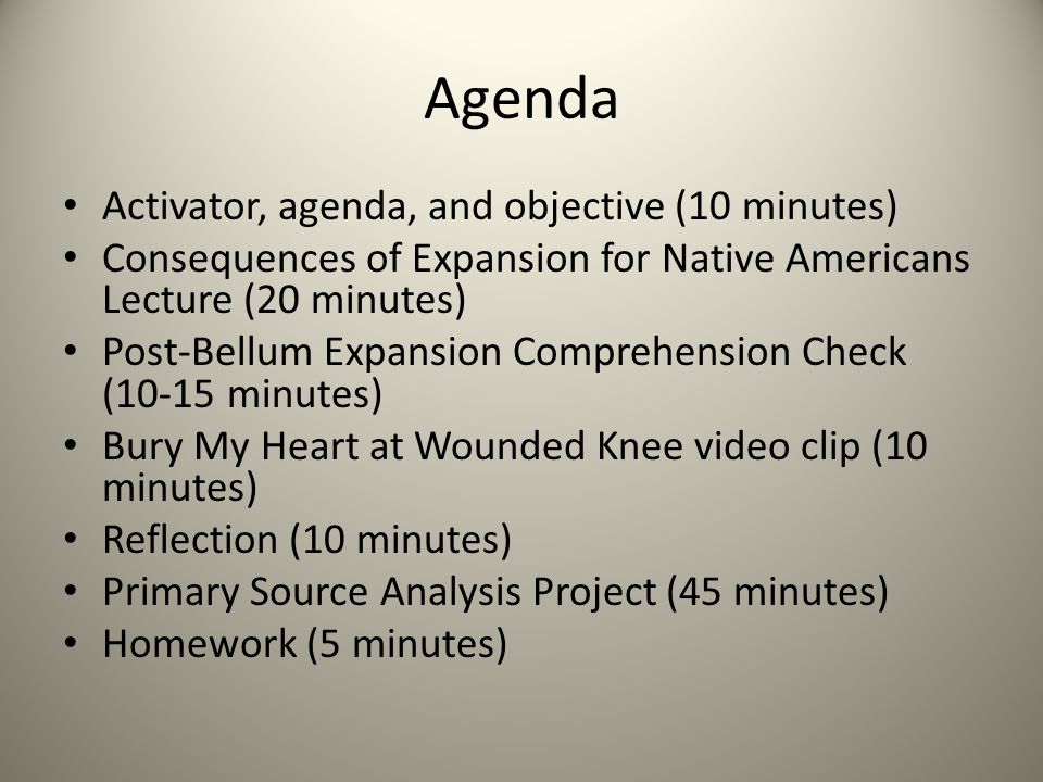 Agenda Activator, agenda, and objective (10 minutes) Consequences of Expansion for Native Americans Lecture (20 minutes) Post-Bellum Expansion Comprehension Check (10-15 minutes) Bury My Heart at Wounded Knee video clip (10 minutes) Reflection (10 minutes) Primary Source Analysis Project (45 minutes) Homework (5 minutes)