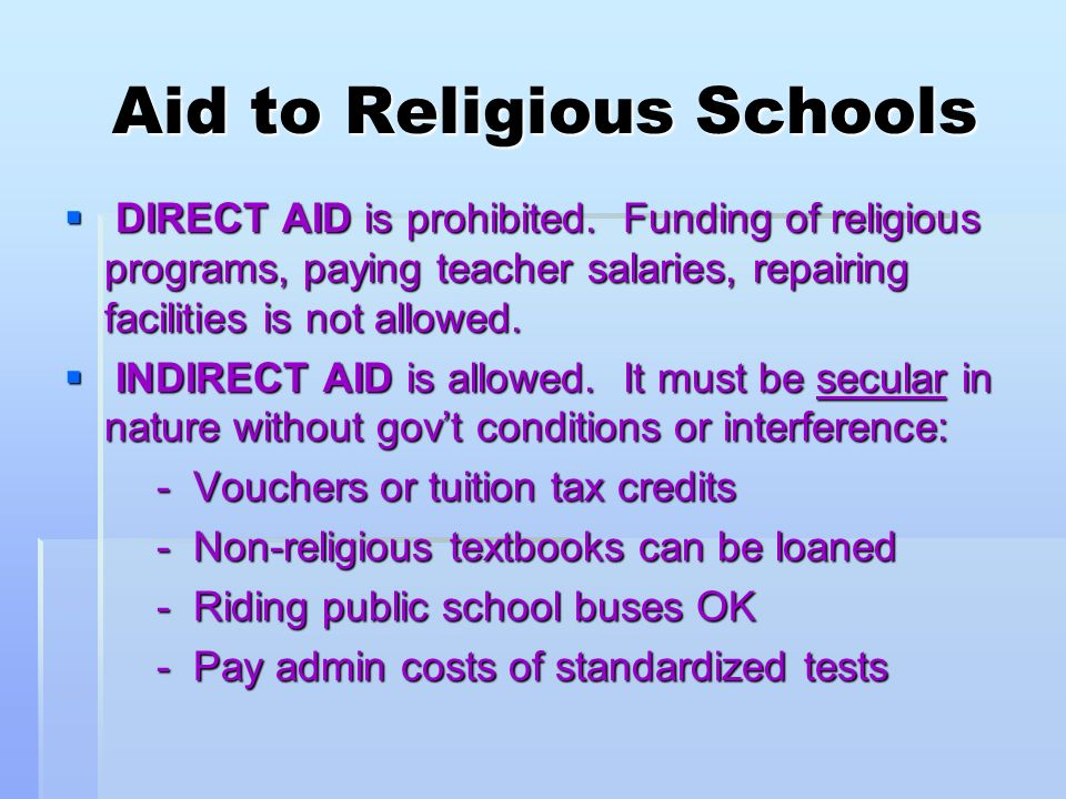 Aid to Religious Schools Aid to Religious Schools DIRECT AID is prohibited. Funding of religious programs, paying teacher salaries, repairing faciliti