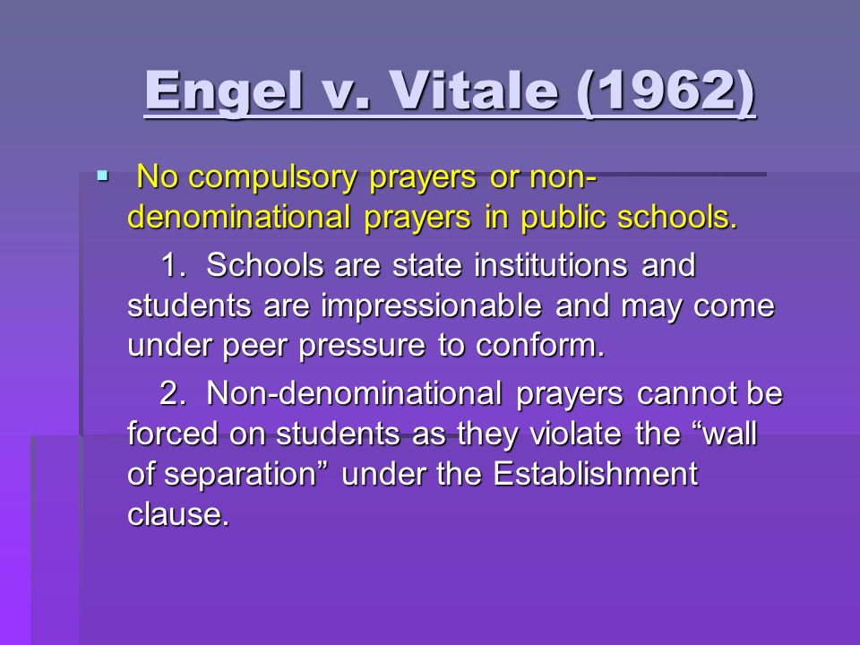 Engel v. Vitale (1962) Engel v. Vitale (1962) No compulsory prayers or non- denominational prayers in public schools. No compulsory prayers or non- de